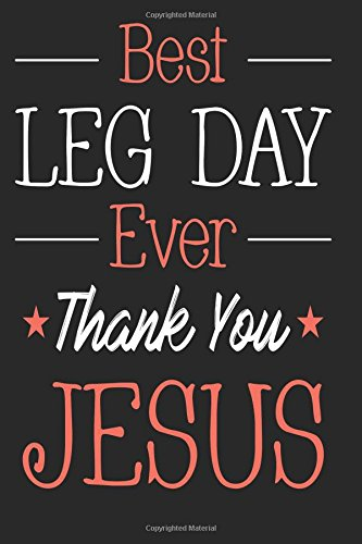 Best Leg Day Ever Thank You Jesus: Funny Leg Day Workout Notebook Log